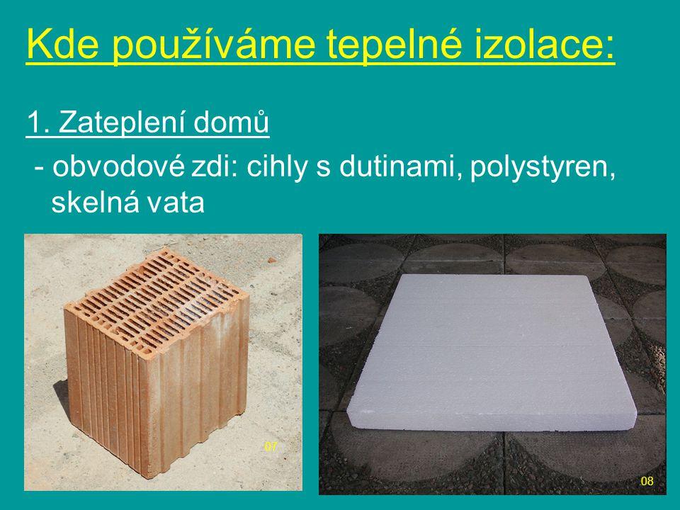 1. Zateplení domů - obvodové zdi: cihly s dutinami, polystyren, skelná vata Kde používáme tepelné izolace: 08 07