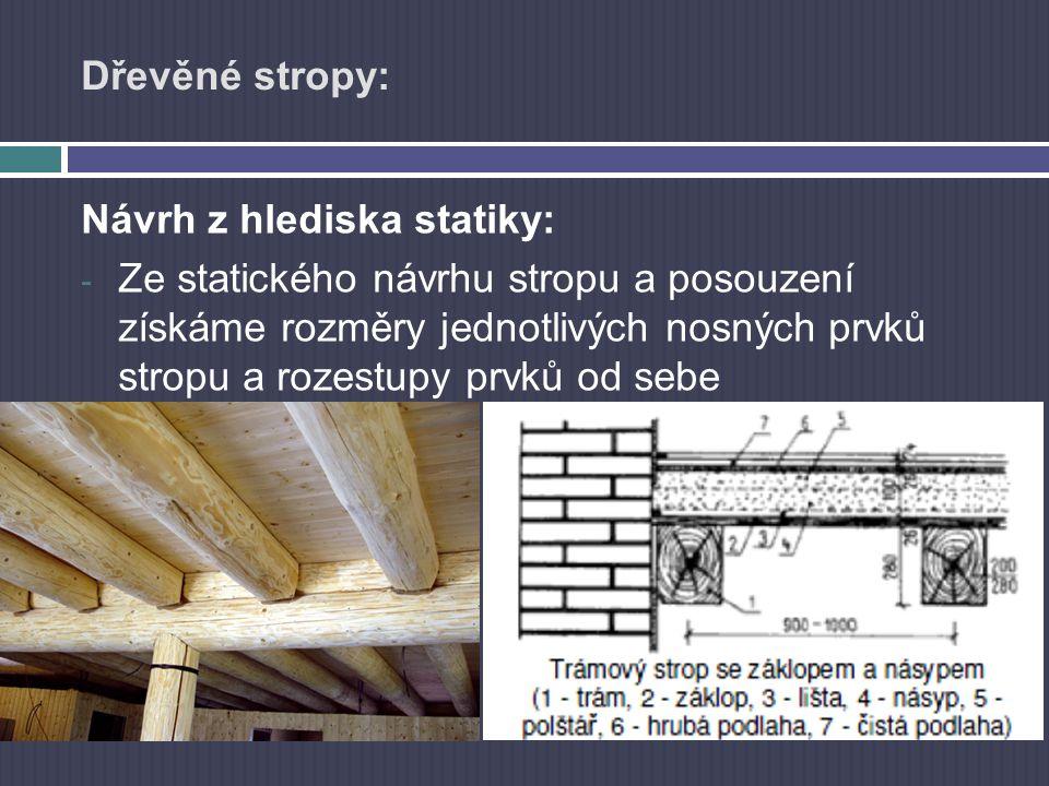 Dřevěné stropy: Návrh z hlediska statiky: - Ze statického návrhu stropu a posouzení získáme rozměry jednotlivých nosných prvků stropu a rozestupy prvk