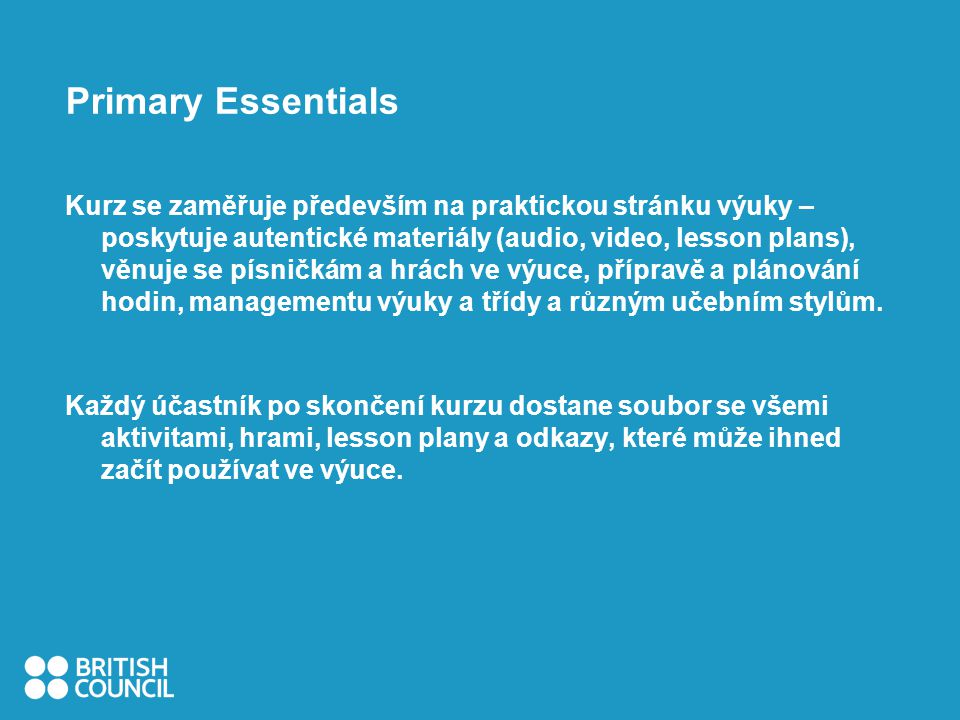 Primary Essentials Kurz se zaměřuje především na praktickou stránku výuky – poskytuje autentické materiály (audio, video, lesson plans), věnuje se písničkám a hrách ve výuce, přípravě a plánování hodin, managementu výuky a třídy a různým učebním stylům.