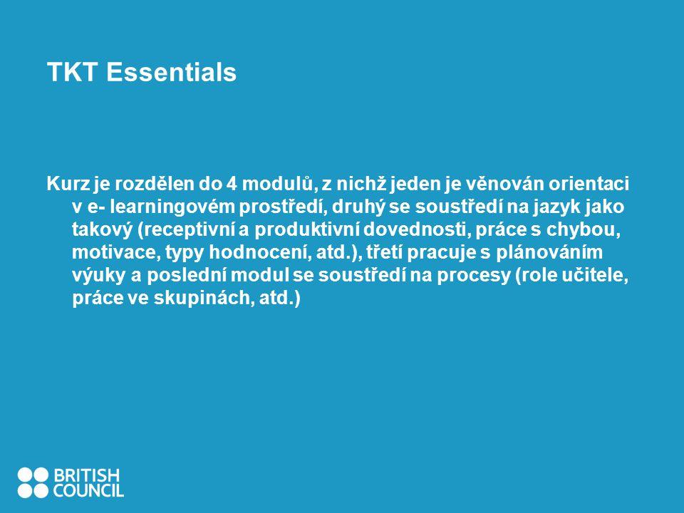 TKT Essentials Kurz je rozdělen do 4 modulů, z nichž jeden je věnován orientaci v e- learningovém prostředí, druhý se soustředí na jazyk jako takový (receptivní a produktivní dovednosti, práce s chybou, motivace, typy hodnocení, atd.), třetí pracuje s plánováním výuky a poslední modul se soustředí na procesy (role učitele, práce ve skupinách, atd.)