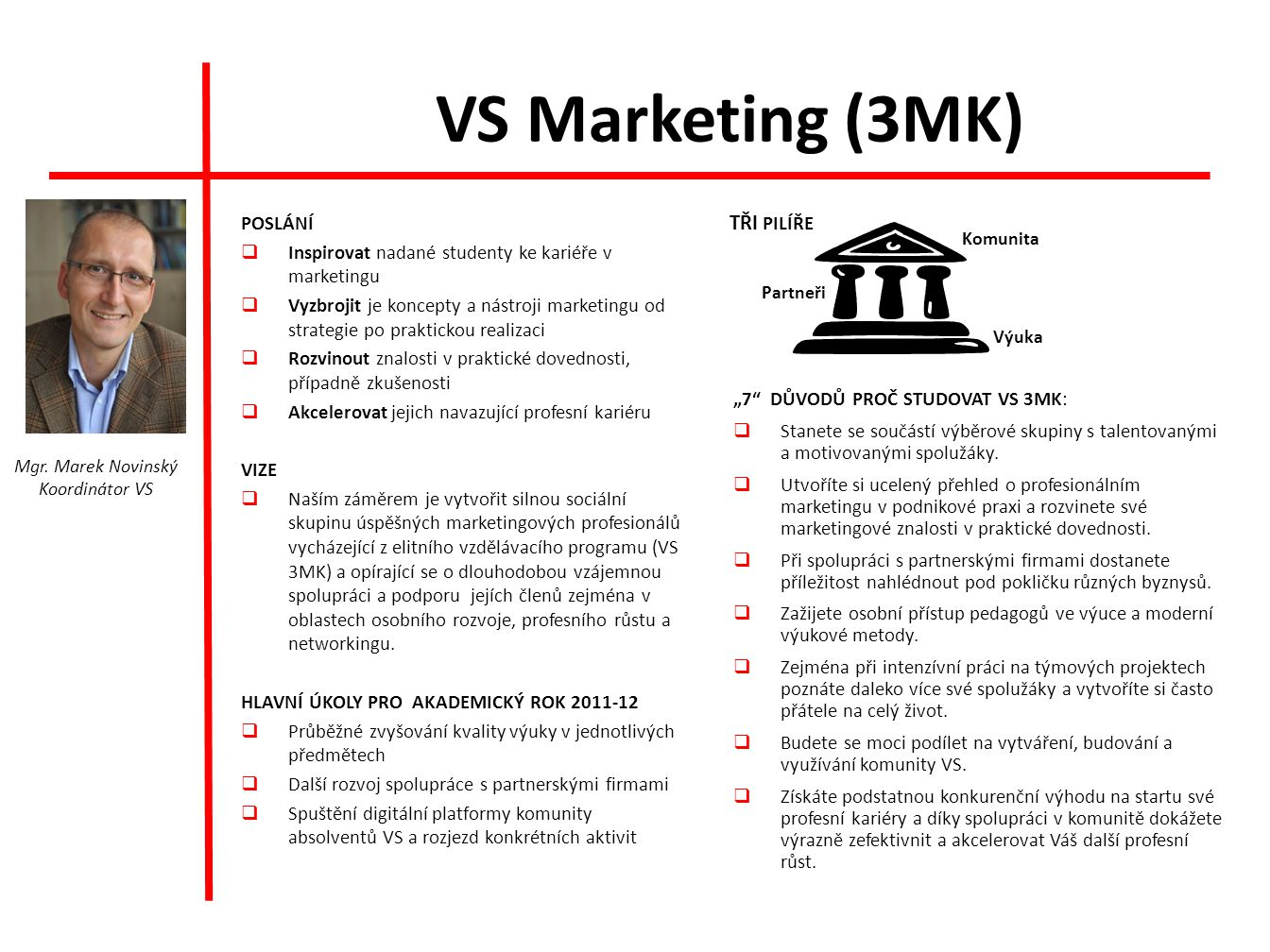 VS Marketing (3MK) POSLÁNÍ  Inspirovat nadané studenty ke kariéře v marketingu  Vyzbrojit je koncepty a nástroji marketingu od strategie po praktickou realizaci  Rozvinout znalosti v praktické dovednosti, případně zkušenosti  Akcelerovat jejich navazující profesní kariéru VIZE  Naším záměrem je vytvořit silnou sociální skupinu úspěšných marketingových profesionálů vycházející z elitního vzdělávacího programu (VS 3MK) a opírající se o dlouhodobou vzájemnou spolupráci a podporu jejích členů zejména v oblastech osobního rozvoje, profesního růstu a networkingu.