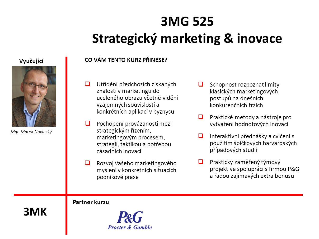 3MG 525 Strategický marketing & inovace CO VÁM TENTO KURZ PŘINESE?  Utřídění předchozích získaných znalosti v marketingu do uceleného obrazu včetně v
