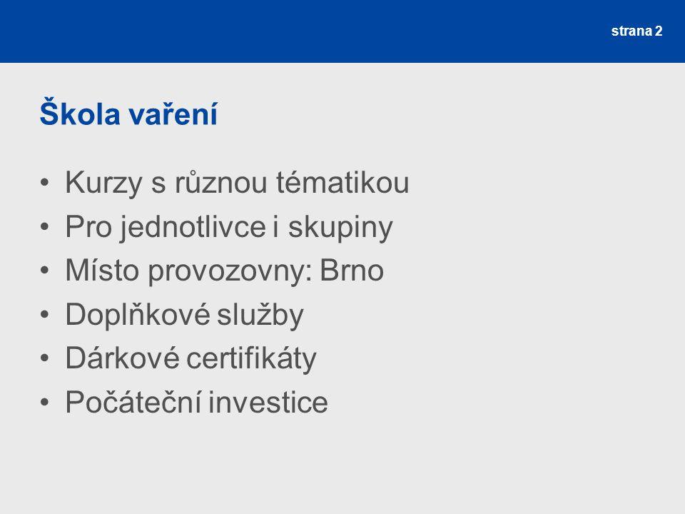 Škola vaření Kurzy s různou tématikou Pro jednotlivce i skupiny Místo provozovny: Brno Doplňkové služby Dárkové certifikáty Počáteční investice strana 2