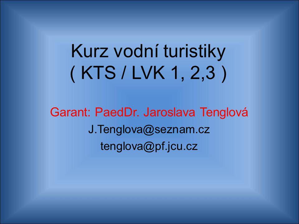 Kurz vodní turistiky ( KTS / LVK 1, 2,3 ) Garant: PaedDr. Jaroslava Tenglová J.Tenglova@seznam.cz tenglova@pf.jcu.cz