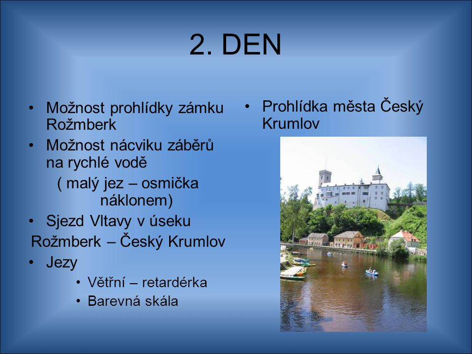 2. DEN Možnost prohlídky zámku Rožmberk Možnost nácviku záběrů na rychlé vodě ( malý jez – osmička náklonem) Sjezd Vltavy v úseku Rožmberk – Český Kru