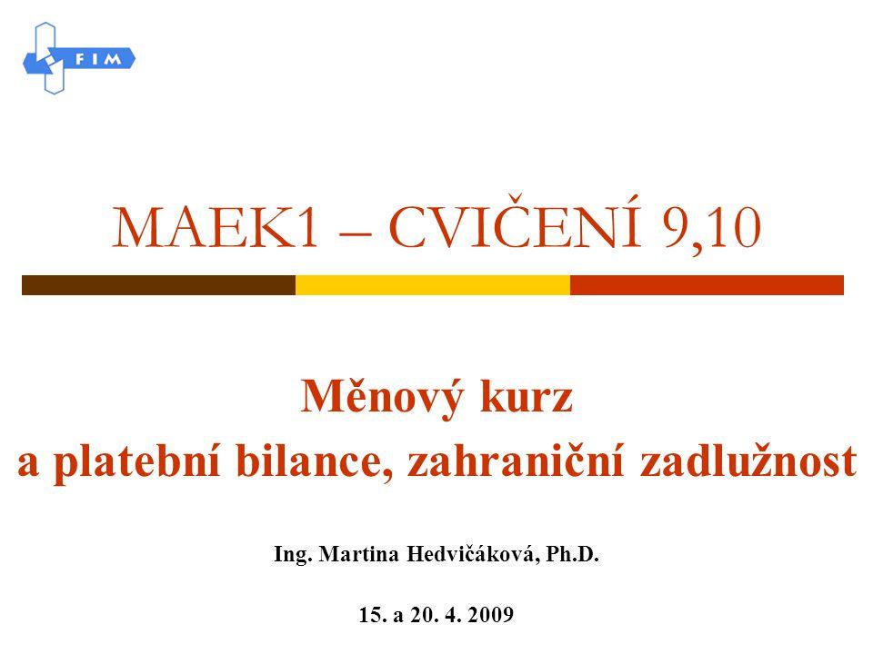 MAEK1 – CVIČENÍ 9,10 Měnový kurz a platební bilance, zahraniční zadlužnost Ing. Martina Hedvičáková, Ph.D. 15. a 20. 4. 2009