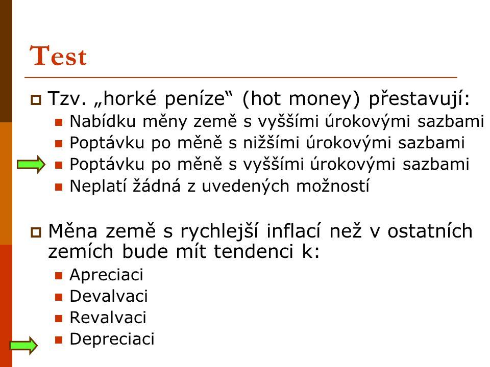 """Test  Tzv. """"horké peníze"""" (hot money) přestavují: Nabídku měny země s vyššími úrokovými sazbami Poptávku po měně s nižšími úrokovými sazbami Poptávku"""