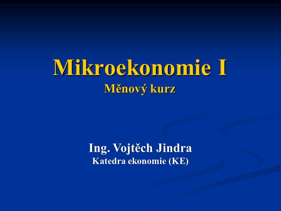 Mikroekonomie I Měnový kurz Ing. Vojtěch JindraIng.