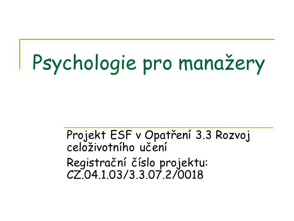Psychologie pro manažery Projekt ESF v Opatření 3.3 Rozvoj celoživotního učení Registrační číslo projektu: CZ.04.1.03/3.3.07.2/0018