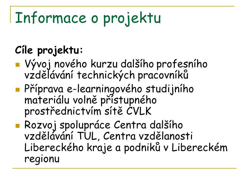 Informace o projektu Cíle projektu: Vývoj nového kurzu dalšího profesního vzdělávání technických pracovníků Příprava e-learningového studijního materiálu volně přístupného prostřednictvím sítě CVLK Rozvoj spolupráce Centra dalšího vzdělávání TUL, Centra vzdělanosti Libereckého kraje a podniků v Libereckém regionu