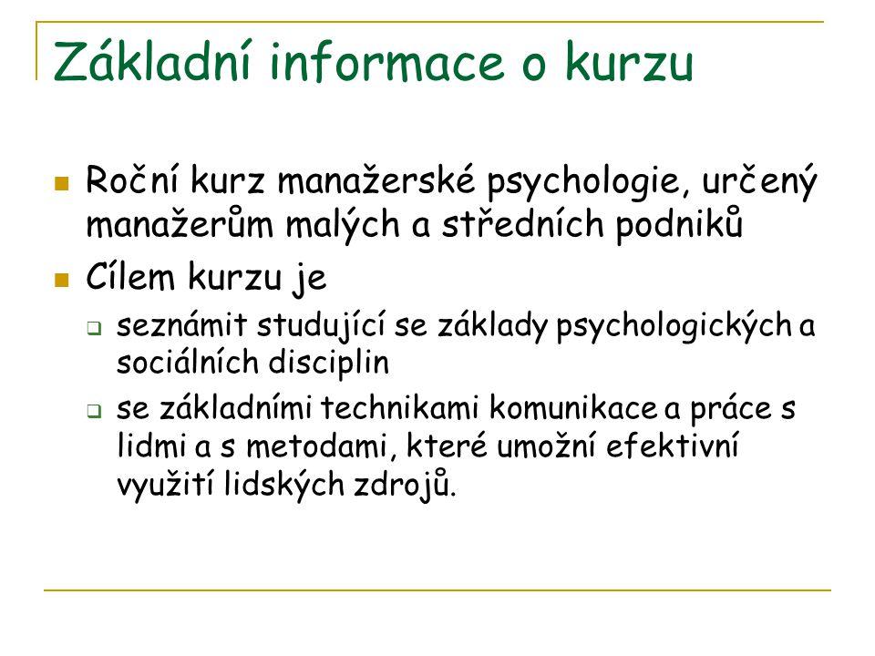 Základní informace o kurzu Roční kurz manažerské psychologie, určený manažerům malých a středních podniků Cílem kurzu je  seznámit studující se základy psychologických a sociálních disciplin  se základními technikami komunikace a práce s lidmi a s metodami, které umožní efektivní využití lidských zdrojů.