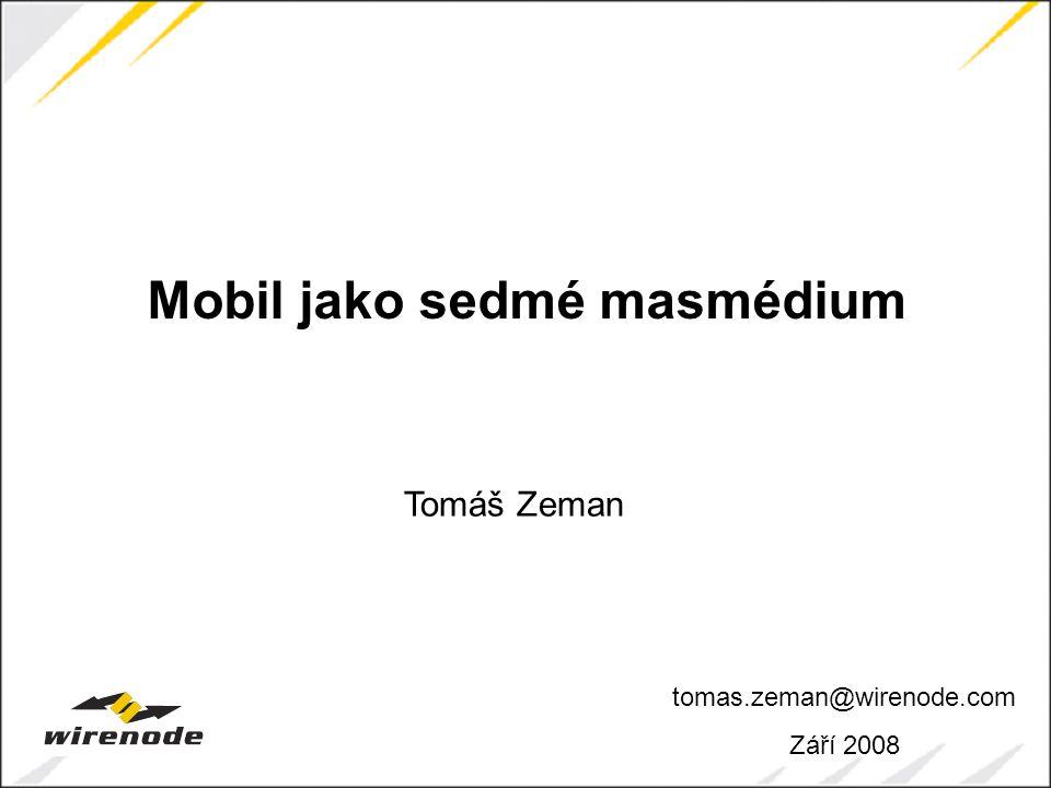 tomas.zeman@wirenode.com Září 2008 Mobil jako sedmé masmédium Tomáš Zeman
