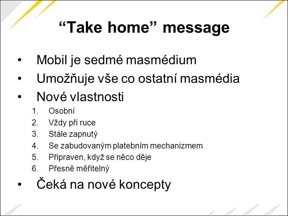 Take home message Mobil je sedmé masmédium Umožňuje vše co ostatní masmédia Nové vlastnosti 1.Osobní 2.Vždy při ruce 3.Stále zapnutý 4.Se zabudovaným platebním mechanizmem 5.Připraven, když se něco děje 6.Přesně měřitelný Čeká na nové koncepty