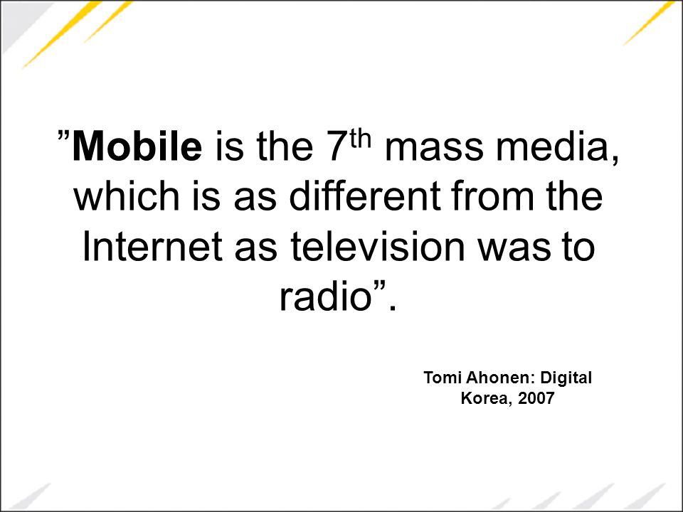 """""""Mobile is the 7 th mass media, which is as different from the Internet as television was to radio"""". Tomi Ahonen: Digital Korea, 2007"""