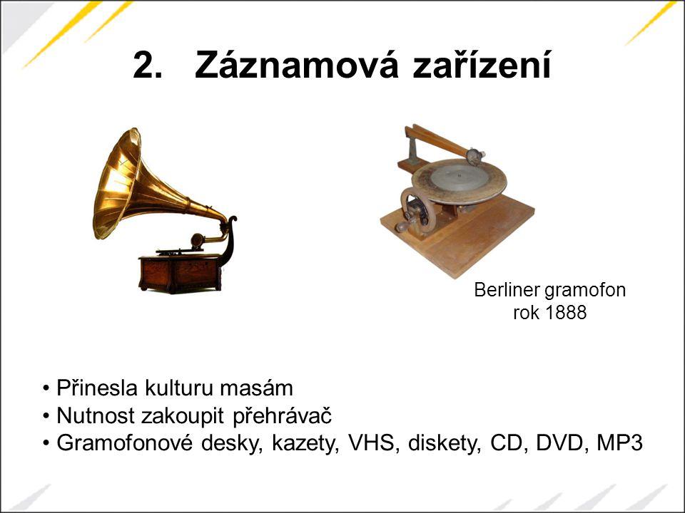 2.Záznamová zařízení Berliner gramofon rok 1888 Přinesla kulturu masám Nutnost zakoupit přehrávač Gramofonové desky, kazety, VHS, diskety, CD, DVD, MP3