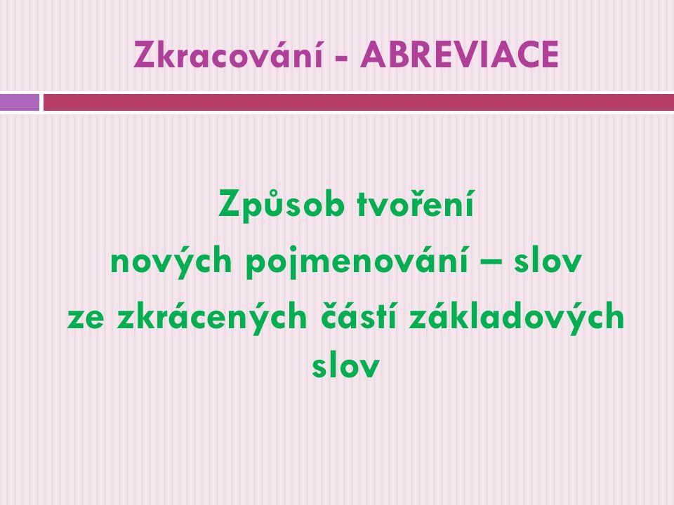 Zkracování - ABREVIACE Způsob tvoření nových pojmenování – slov ze zkrácených částí základových slov