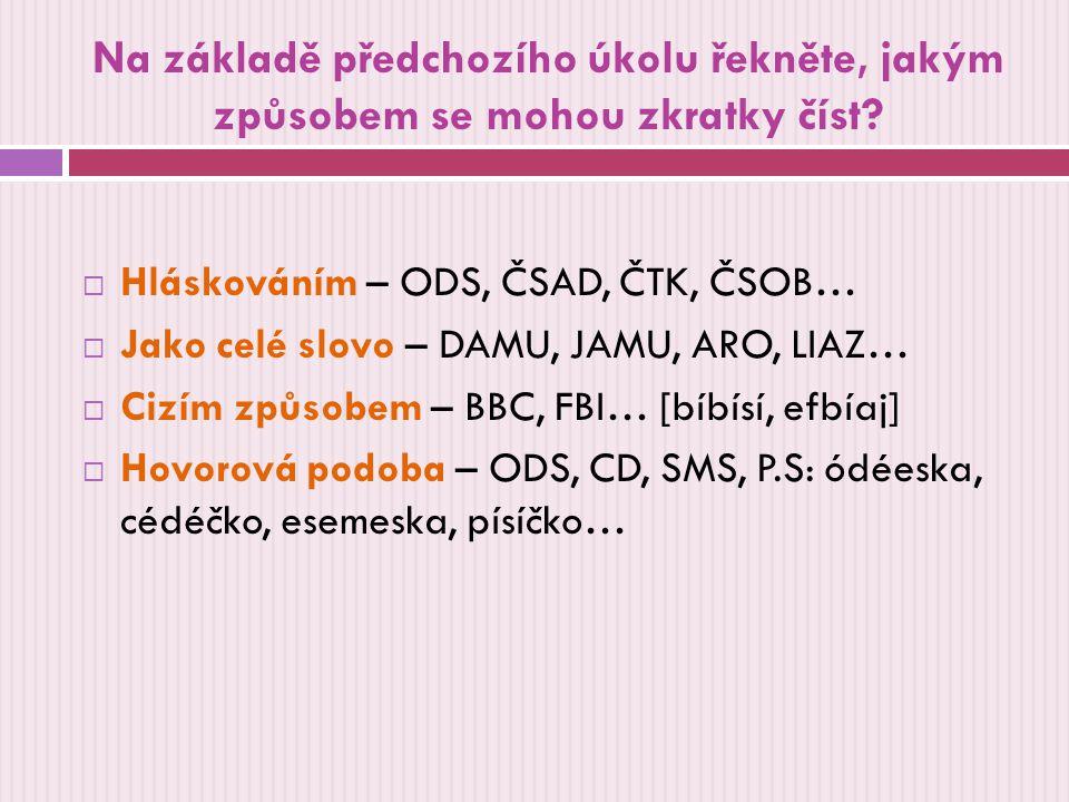 Na základě předchozího úkolu řekněte, jakým způsobem se mohou zkratky číst?  Hláskováním – ODS, ČSAD, ČTK, ČSOB…  Jako celé slovo – DAMU, JAMU, ARO,