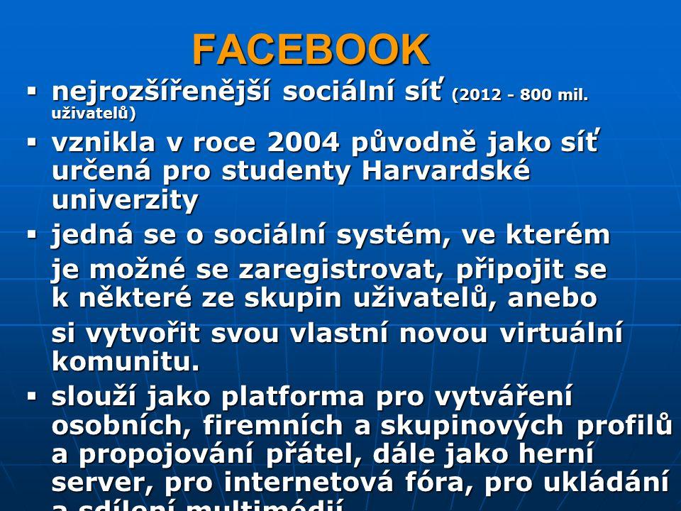 FACEBOOK  nejrozšířenější sociální síť (2012 - 800 mil. uživatelů)  vznikla v roce 2004 původně jako síť určená pro studenty Harvardské univerzity 