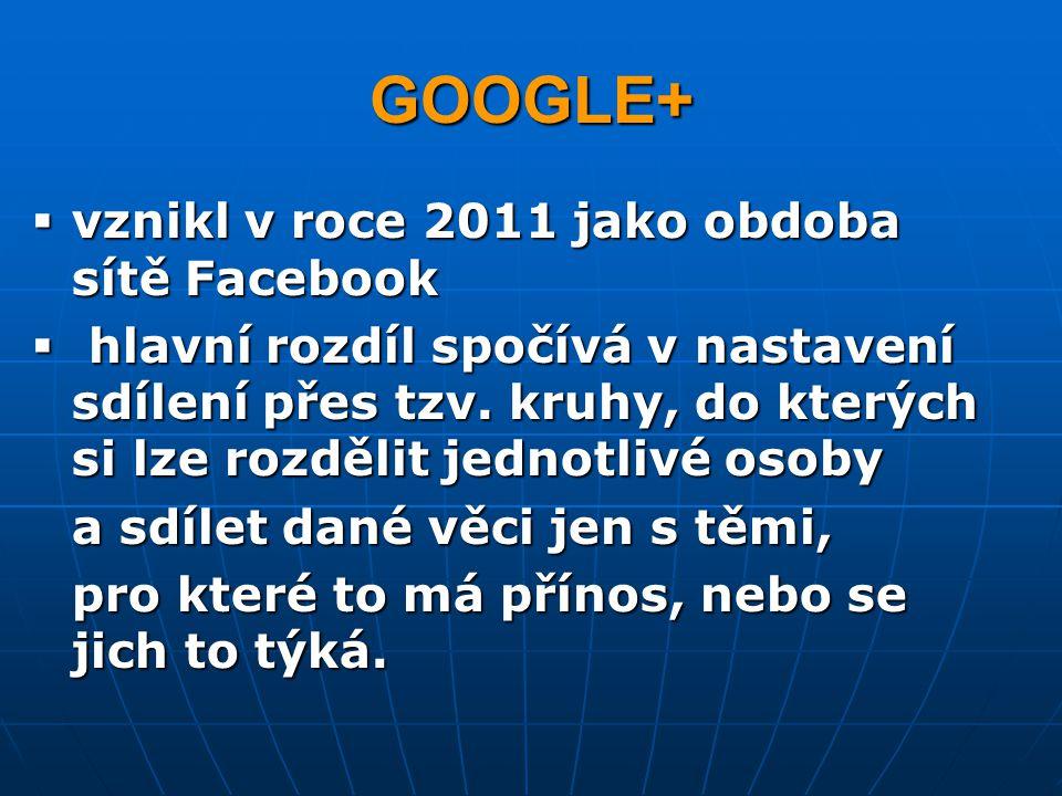 GOOGLE+  vznikl v roce 2011 jako obdoba sítě Facebook  hlavní rozdíl spočívá v nastavení sdílení přes tzv. kruhy, do kterých si lze rozdělit jednotl