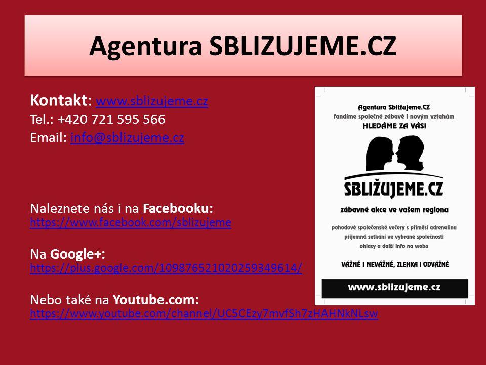 Agentura SBLIZUJEME.CZ Kontakt: www.sblizujeme.cz www.sblizujeme.cz Tel.: +420 721 595 566 Email: info@sblizujeme.czinfo@sblizujeme.cz Naleznete nás i na Facebooku: https://www.facebook.com/sblizujeme https://www.facebook.com/sblizujeme Na Google+: https://plus.google.com/109876521020259349614/ https://plus.google.com/109876521020259349614/ Nebo také na Youtube.com: https://www.youtube.com/channel/UC5CEzy7mvfSh7zHAHNkNLsw https://www.youtube.com/channel/UC5CEzy7mvfSh7zHAHNkNLsw