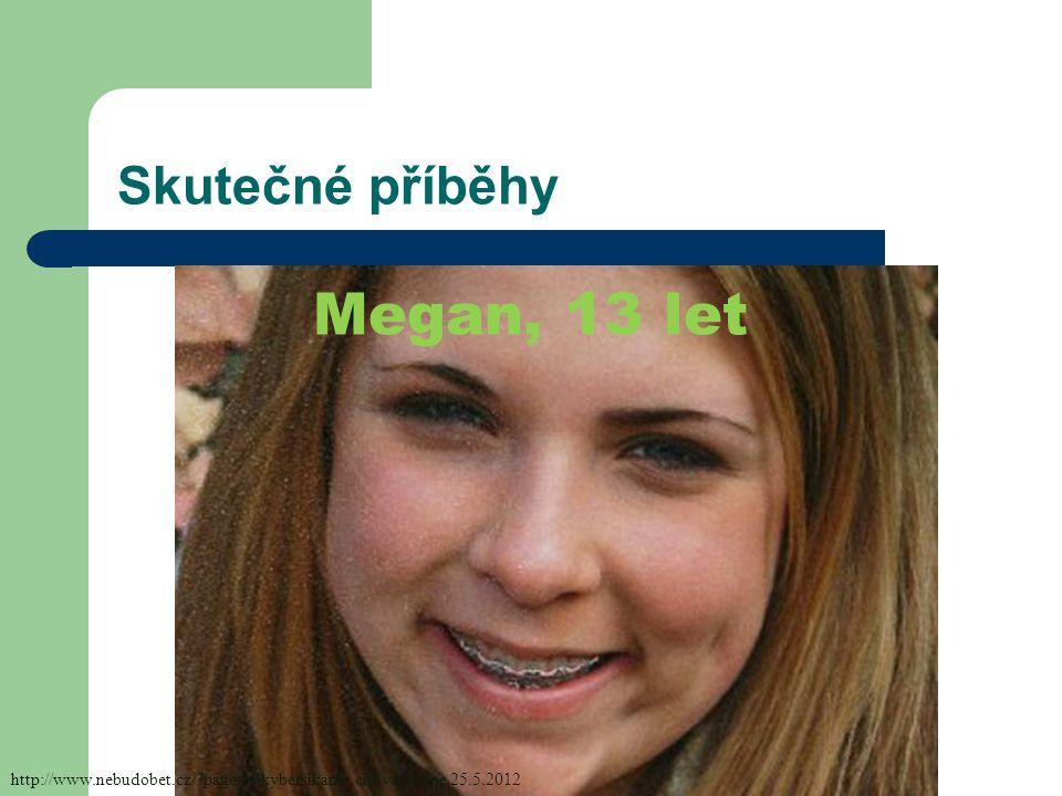 Skutečné příběhy Megan, 13 let http://www.nebudobet.cz/?page=o-kybersikane, citováno dne 25.5.2012
