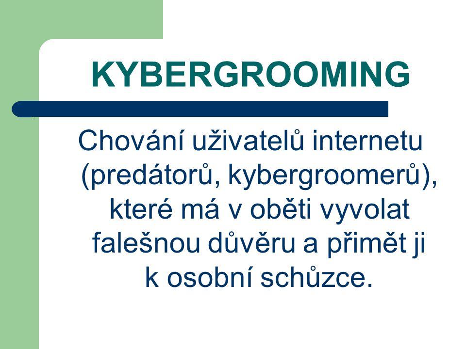 KYBERGROOMING Chování uživatelů internetu (predátorů, kybergroomerů), které má v oběti vyvolat falešnou důvěru a přimět ji k osobní schůzce.
