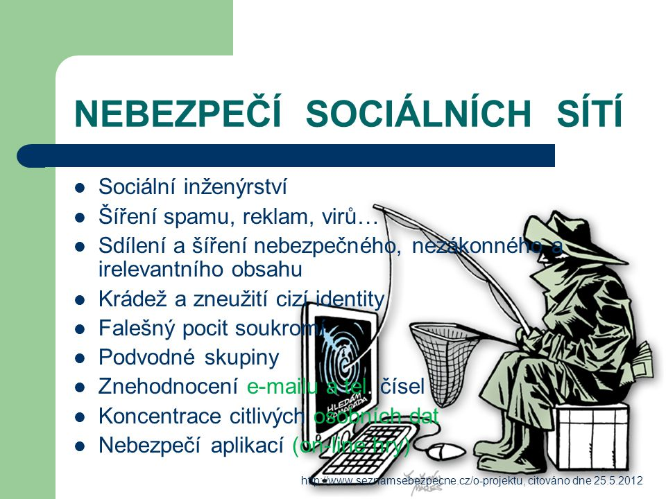 NEBEZPEČÍ SOCIÁLNÍCH SÍTÍ Sociální inženýrství Šíření spamu, reklam, virů… Sdílení a šíření nebezpečného, nezákonného a irelevantního obsahu Krádež a