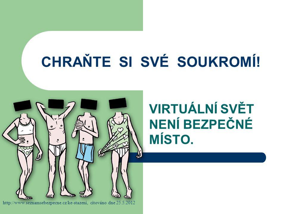 CHRAŇTE SI SVÉ SOUKROMÍ! VIRTUÁLNÍ SVĚT NENÍ BEZPEČNÉ MÍSTO. http://www.seznamsebezpecne.cz/ke-stazeni, citováno dne 25.5.2012