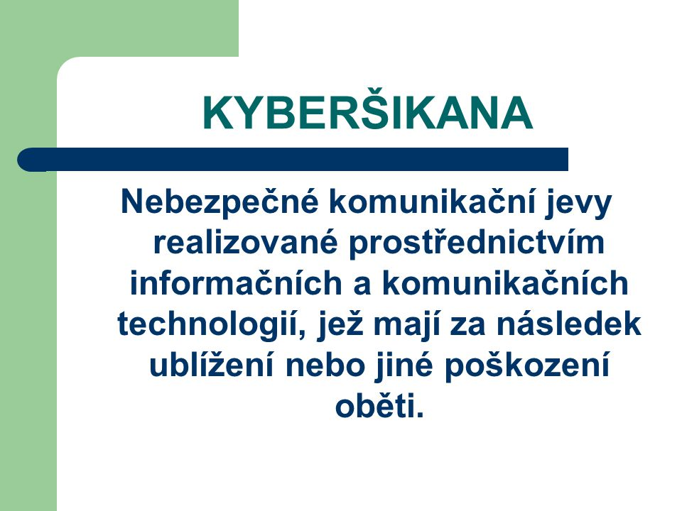 KYBERŠIKANA Nebezpečné komunikační jevy realizované prostřednictvím informačních a komunikačních technologií, jež mají za následek ublížení nebo jiné