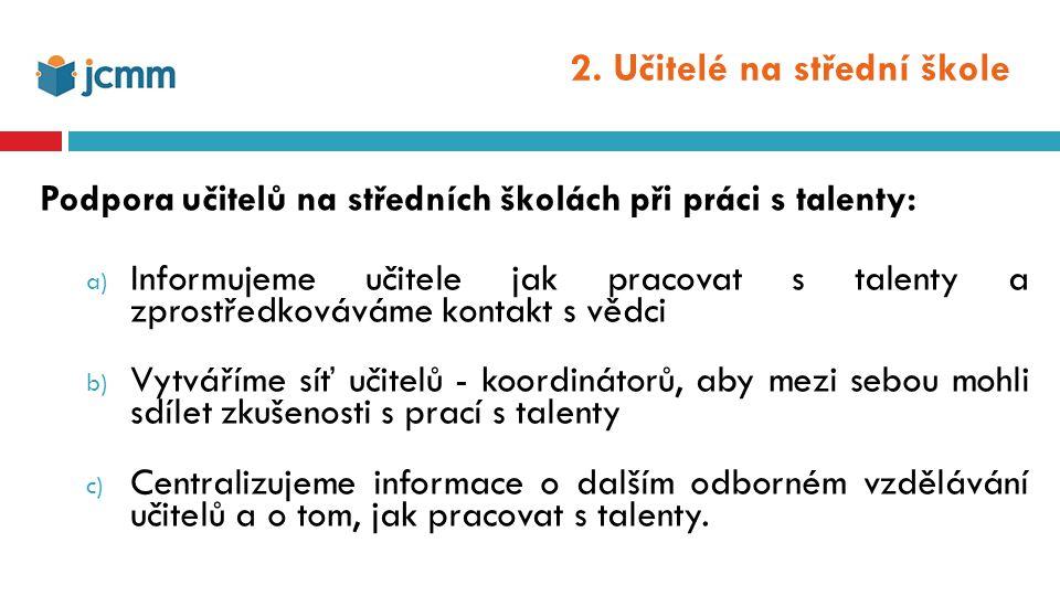 2. Učitelé na střední škole Podpora učitelů na středních školách při práci s talenty: a) Informujeme učitele jak pracovat s talenty a zprostředkovávám