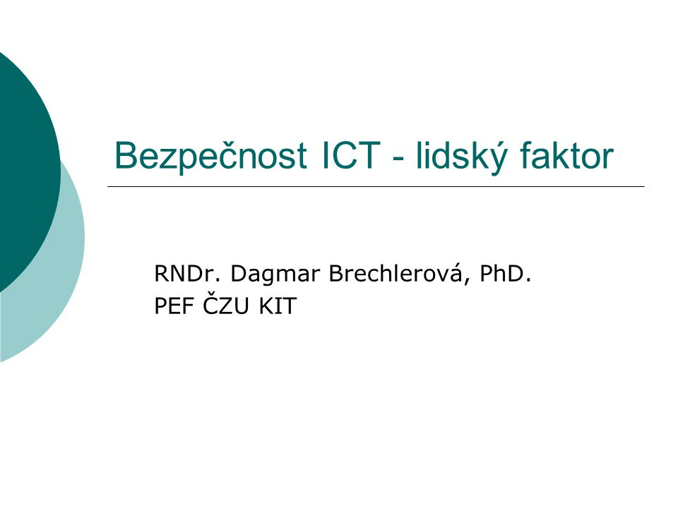 Bezpečnost ICT - lidský faktor RNDr. Dagmar Brechlerová, PhD. PEF ČZU KIT