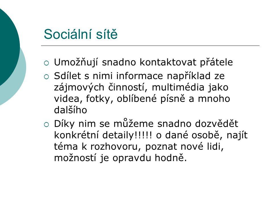 Sociální sítě  Umožňují snadno kontaktovat přátele  Sdílet s nimi informace například ze zájmových činností, multimédia jako videa, fotky, oblíbené