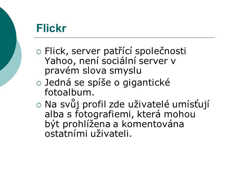 Flickr  Flick, server patřící společnosti Yahoo, není sociální server v pravém slova smyslu  Jedná se spíše o gigantické fotoalbum.  Na svůj profil