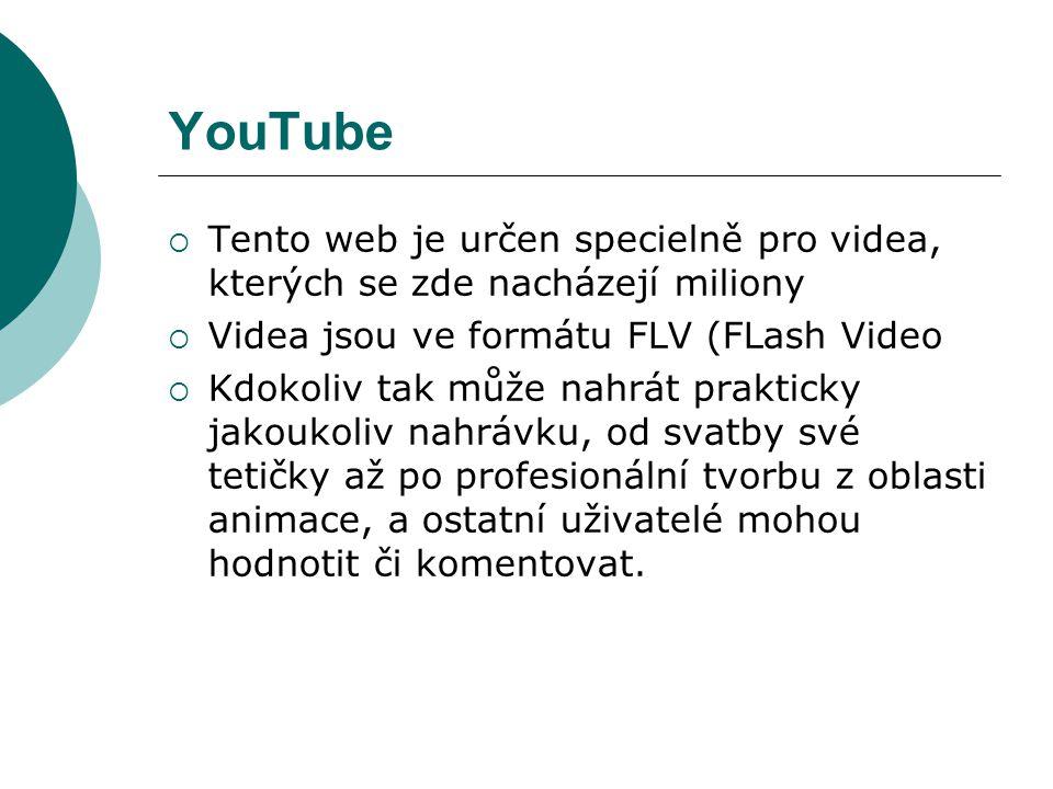 YouTube  Tento web je určen specielně pro videa, kterých se zde nacházejí miliony  Videa jsou ve formátu FLV (FLash Video  Kdokoliv tak může nahrát
