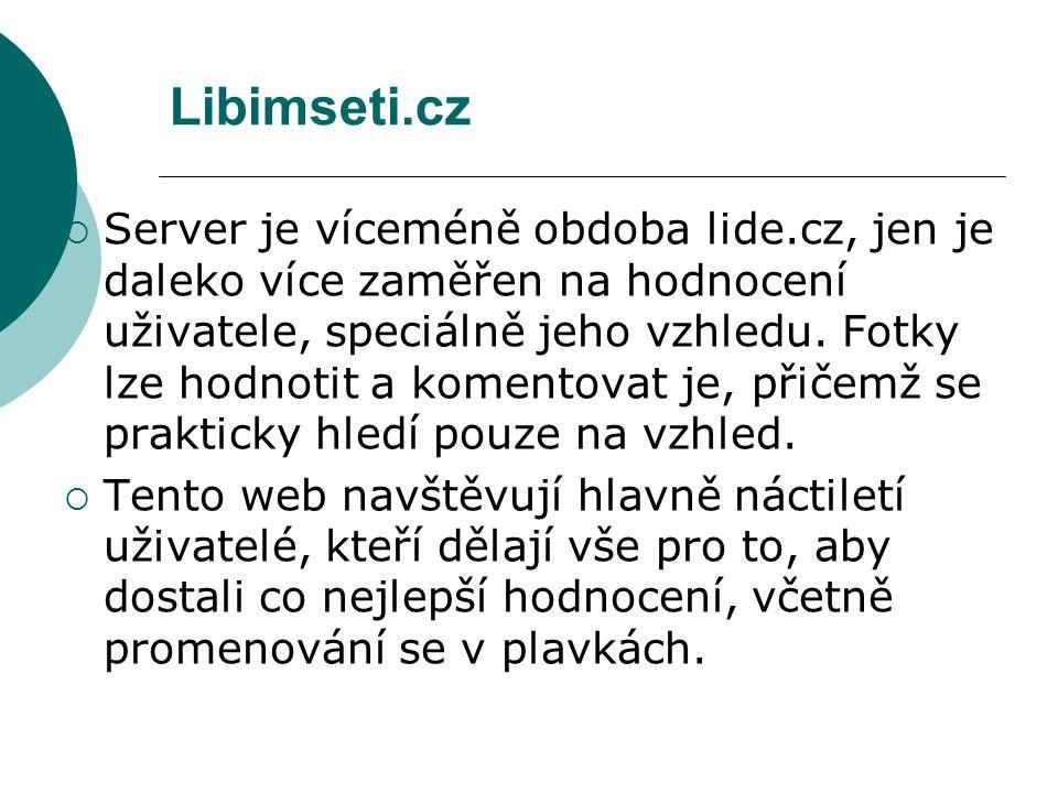 Libimseti.cz  Server je víceméně obdoba lide.cz, jen je daleko více zaměřen na hodnocení uživatele, speciálně jeho vzhledu. Fotky lze hodnotit a kome