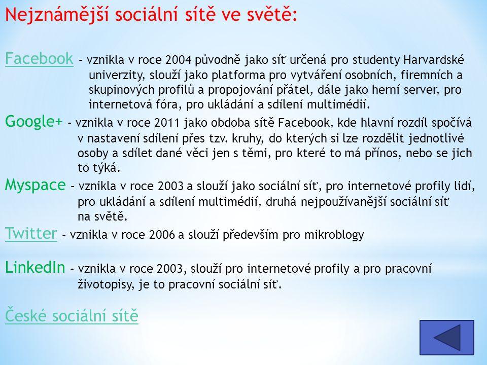 Nejznámější sociální sítě ve světě: Facebook – vznikla v roce 2004 původně jako síť určená pro studenty Harvardské univerzity, slouží jako platforma pro vytváření osobních, firemních a skupinových profilů a propojování přátel, dále jako herní server, pro internetová fóra, pro ukládání a sdílení multimédií.