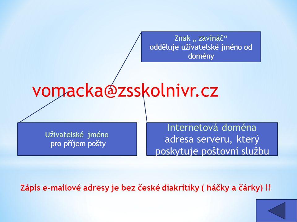 """vomacka@zsskolnivr.cz Internetová doména adresa serveru, který poskytuje poštovní službu Uživatelské jméno pro příjem pošty Znak """" zavináč odděluje uživatelské jméno od domény Zápis e-mailové adresy je bez české diakritiky ( háčky a čárky) !!"""