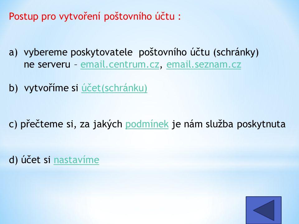Postup pro vytvoření poštovního účtu : a) vybereme poskytovatele poštovního účtu (schránky) ne serveru – email.centrum.cz, email.seznam.cz b) vytvoříme si účet(schránku) c) přečteme si, za jakých podmínek je nám služba poskytnuta d) účet si nastavímeemail.centrum.czemail.seznam.czúčet(schránku)podmíneknastavíme