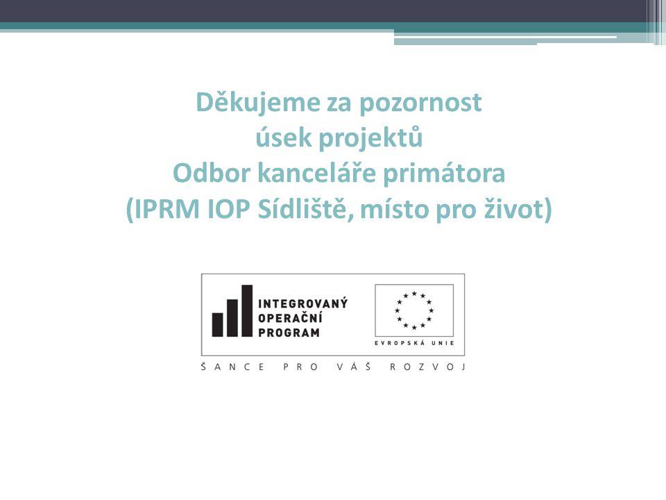 Děkujeme za pozornost úsek projektů Odbor kanceláře primátora (IPRM IOP Sídliště, místo pro život)
