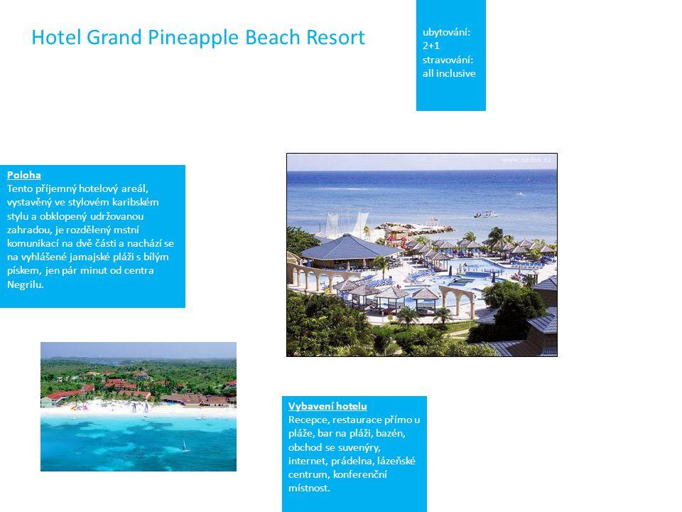Hotel Grand Pineapple Beach Resort ubytování: 2+1 stravování: all inclusive Poloha Tento příjemný hotelový areál, vystavěný ve stylovém karibském stylu a obklopený udržovanou zahradou, je rozdělený mstní komunikací na dvě části a nachází se na vyhlášené jamajské pláži s bílým pískem, jen pár minut od centra Negrilu.