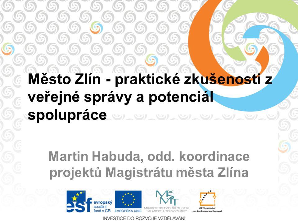 Město Zlín - praktické zkušenosti z veřejné správy a potenciál spolupráce Martin Habuda, odd. koordinace projektů Magistrátu města Zlína