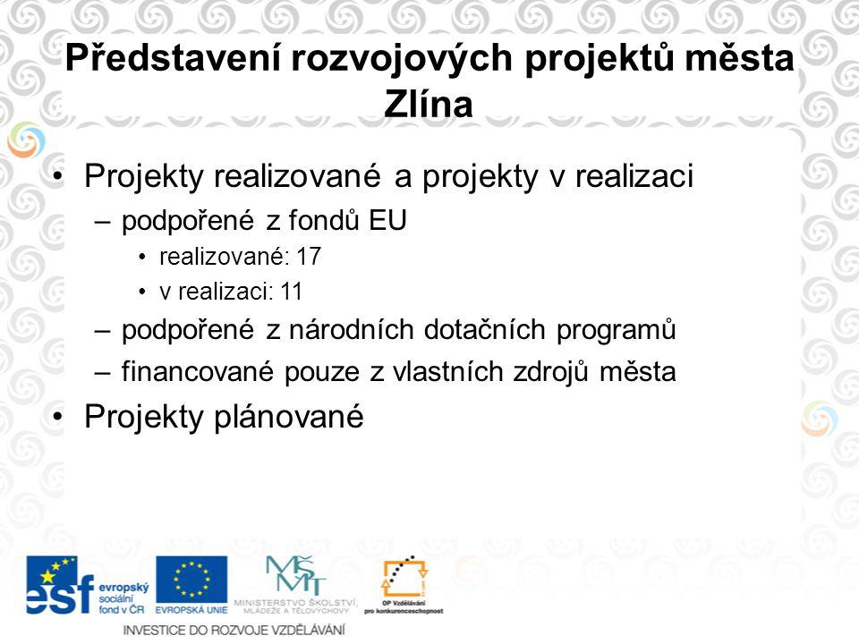 Představení rozvojových projektů města Zlína Projekty realizované a projekty v realizaci –podpořené z fondů EU realizované: 17 v realizaci: 11 –podpoř