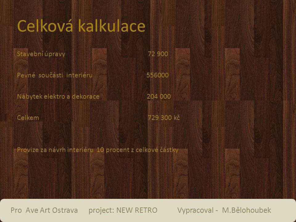 Celková kalkulace Stavební úpravy 72 900 Pevné součásti interiéru 556000 Nábytek elektro a dekorace 204 000 Celkem 729 300 kč Provize za návrh interiéru 10 procent z celkové částky Pro Ave Art Ostrava project: NEW RETRO Vypracoval - M.Bělohoubek