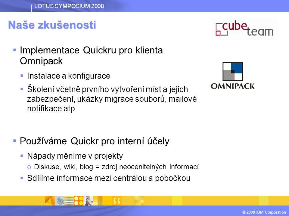 LOTUS SYMPOSIUM 2008 © 2008 IBM Corporation Naše zkušenosti  Implementace Quickru pro klienta Omnipack  Instalace a konfigurace  Školení včetně prvního vytvoření míst a jejich zabezpečení, ukázky migrace souborů, mailové notifikace atp.