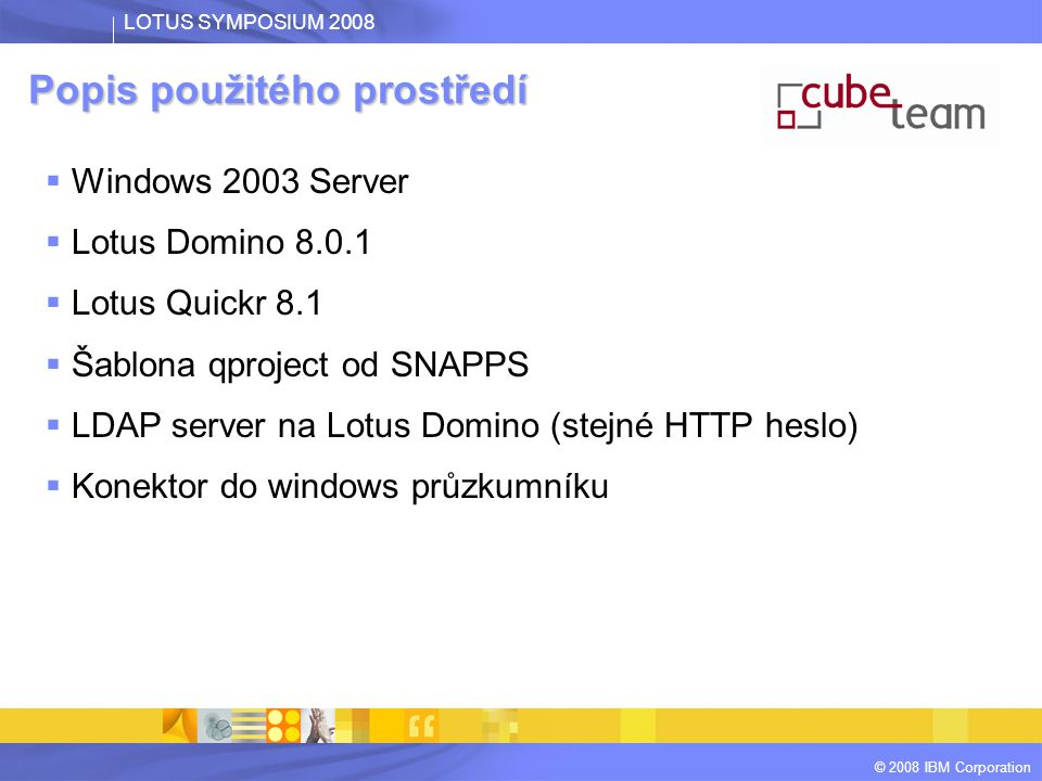 LOTUS SYMPOSIUM 2008 © 2008 IBM Corporation Popis použitého prostředí  Windows 2003 Server  Lotus Domino  Lotus Quickr 8.1  Šablona qproject od SNAPPS  LDAP server na Lotus Domino (stejné HTTP heslo)  Konektor do windows průzkumníku