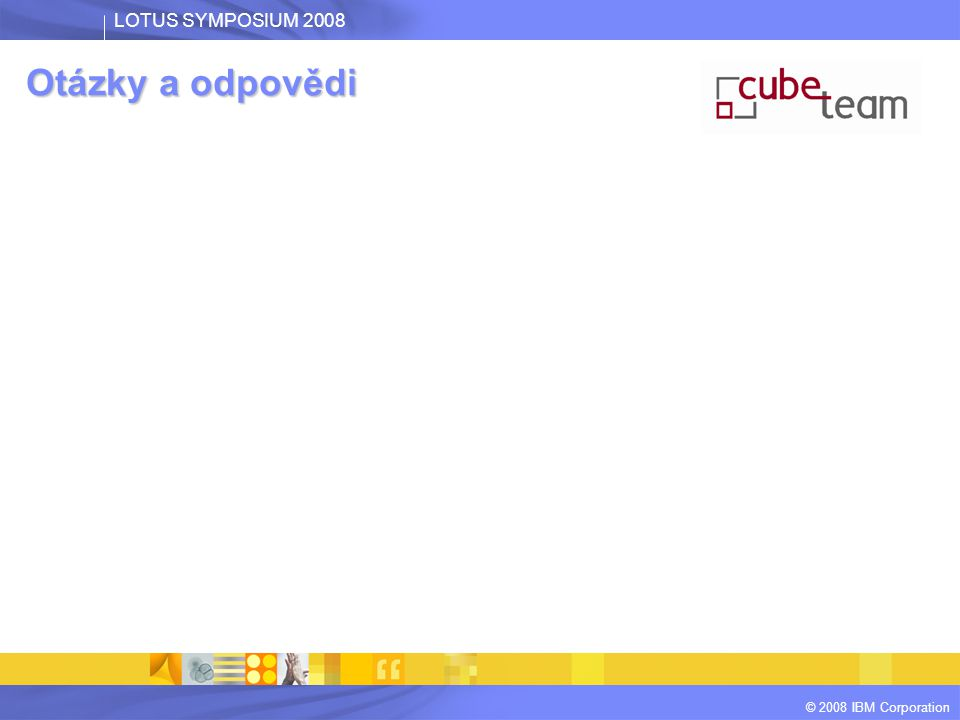 LOTUS SYMPOSIUM 2008 © 2008 IBM Corporation Otázky a odpovědi