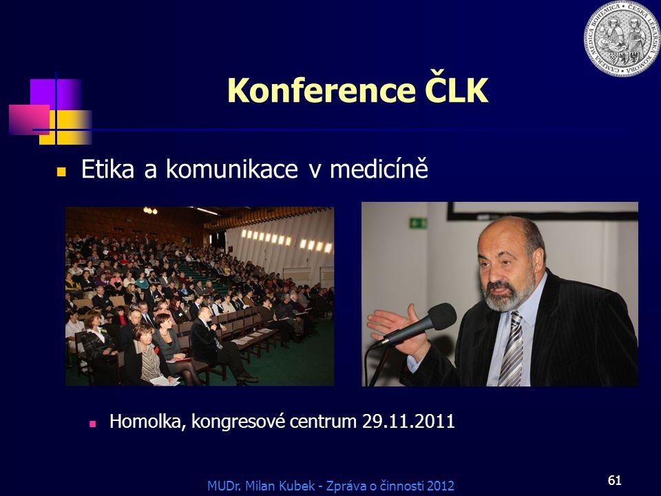 MUDr. Milan Kubek - Zpráva o činnosti 2012 61 Konference ČLK Etika a komunikace v medicíně Homolka, kongresové centrum 29.11.2011