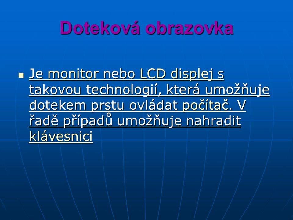 Doteková obrazovka Je monitor nebo LCD displej s takovou technologií, která umožňuje dotekem prstu ovládat počítač.