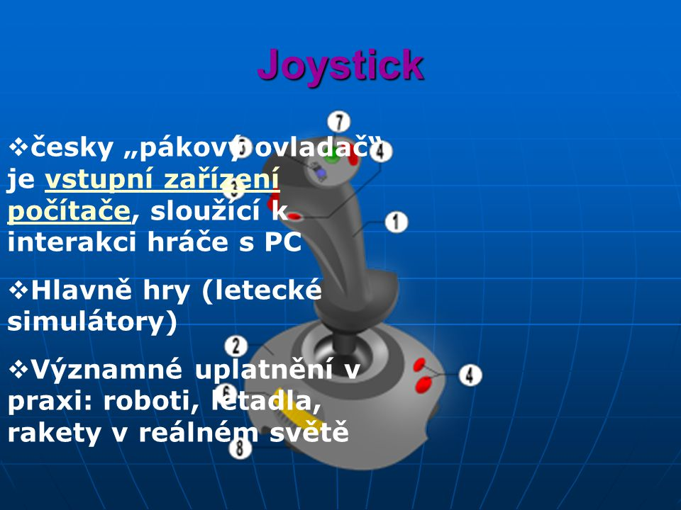 """Joystick  česky """"pákový ovladač je vstupní zařízení počítače, sloužící k interakci hráče s PCvstupní zařízení počítače  Hlavně hry (letecké simulátory)  Významné uplatnění v praxi: roboti, letadla, rakety v reálném světě"""
