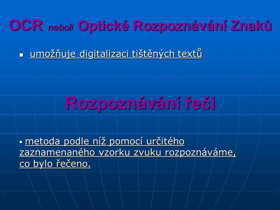 OCR neboli Optické Rozpoznávání Znaků umožňuje digitalizaci tištěných textů umožňuje digitalizaci tištěných textůtextů Rozpoznávání řeči metoda podle níž pomocí určitého zaznamenaného vzorku zvuku rozpoznáváme, co bylo řečeno.